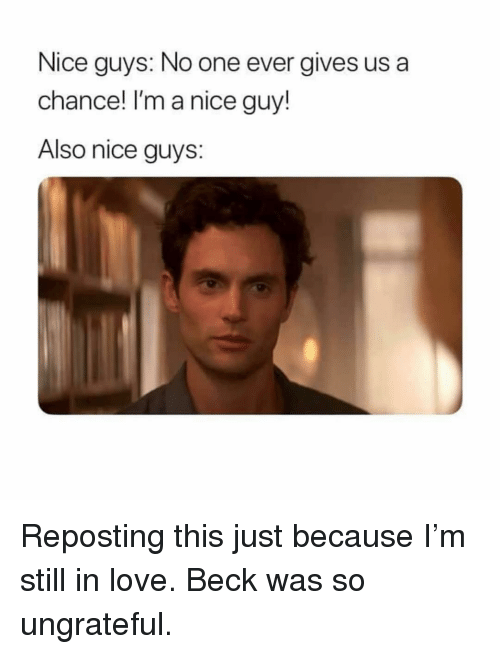Beck: Nice guys: No one ever gives us a  chance! I'm a nice guy!  Also nice guys: Reposting this just because I'm still in love. Beck was so ungrateful.