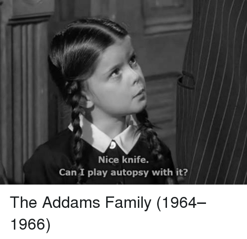 addams family: Nice knife.  Can I play autopsy with it? The Addams Family (1964–1966)
