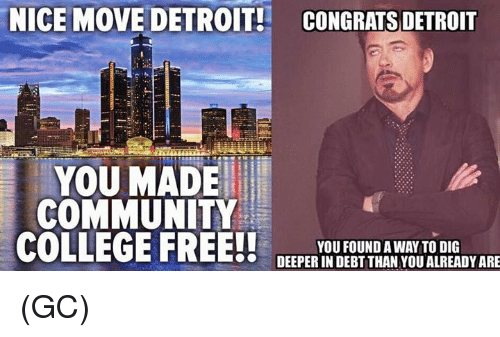 College, Community, and Detroit: NICE MOVE DETROIT! CONGRATS DETROIT  YOU MADE  COMMUNITY  COLLEGE FREE!!  YOU FOUND AWAY TO DIG  DEEPER IN DEBT THAN YOU ALREADY ARE (GC)