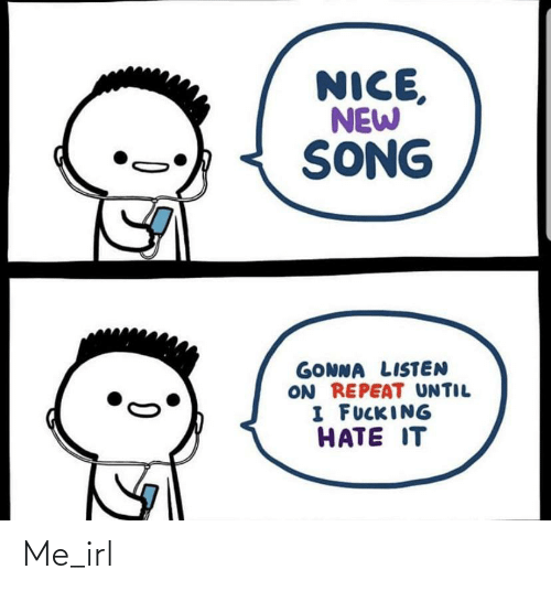 Hate It: NICE,  NEW  SONG  GONNA LISTEN  ON REPEAT UNTIL  I FUCKING  HATE IT Me_irl