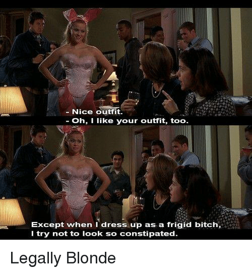 Legally Blonde: -Nice outfit  Oh, I like your outfit, too  Except when I dress up as a frigid bitch,  I try not to look so constipated. Legally Blonde