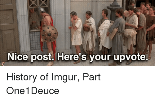 Funny, History, and Imgur: Nice post. Here's your upvote. History of Imgur, Part One1Deuce
