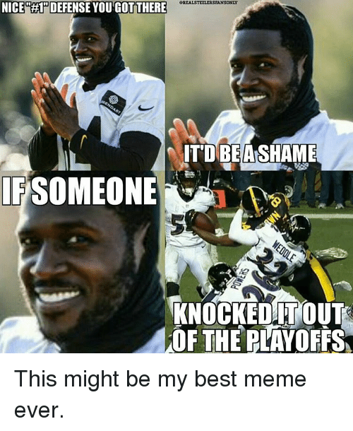 Memes, 🤖, and Knock: NICE RHPDEFENSE YOU GOTTHERE  eREALSTEELERSFANSONLY  IT DIBEANSHAME  SOMEONE  KNOCKED ITOUT  OF THE PLAYOFFS This might be my best meme ever.