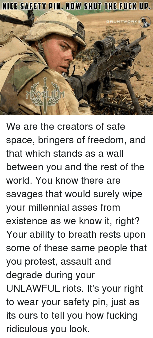 degradation: NICE SAFETY PIN. NOW SHUT THE FUCK UP. We are the creators of safe space, bringers of freedom, and that which stands as a wall between you and the rest of the world. You know there are savages that would surely wipe your millennial asses from existence as we know it, right?   Your ability to breath rests upon some of these same people that you protest, assault and degrade during your UNLAWFUL riots.   It's your right to wear your safety pin, just as its ours to tell you how fucking ridiculous you look.