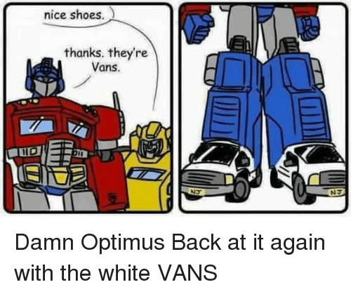 Memes, Shoes, and Vans: nice shoes  thanks. they're  Vans.  NT Damn Optimus Back at it again with the white VANS