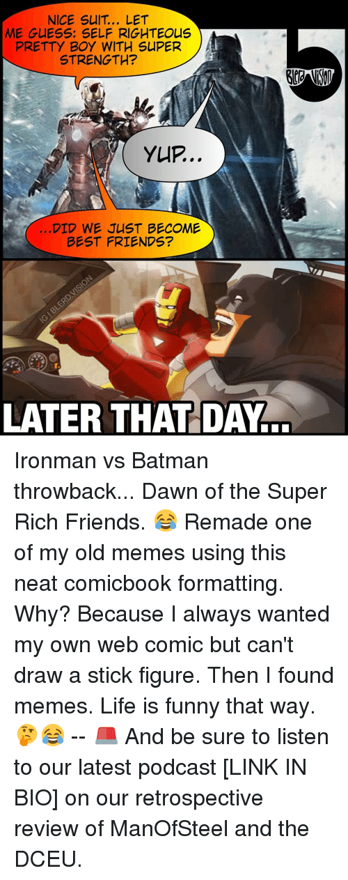 Meme Life: NICE SUIT.. LET  ME GUESS: SELF RIGHTEOUS  PRETTY BOY WITH SUPER  STRENGTH?  YUP..  DID WE JUST BECOME  BEST FRIENDS?  LATER THAT DAY Ironman vs Batman throwback... Dawn of the Super Rich Friends. 😂 Remade one of my old memes using this neat comicbook formatting. Why? Because I always wanted my own web comic but can't draw a stick figure. Then I found memes. Life is funny that way. 🤔😂 -- 🚨 And be sure to listen to our latest podcast [LINK IN BIO] on our retrospective review of ManOfSteel and the DCEU.