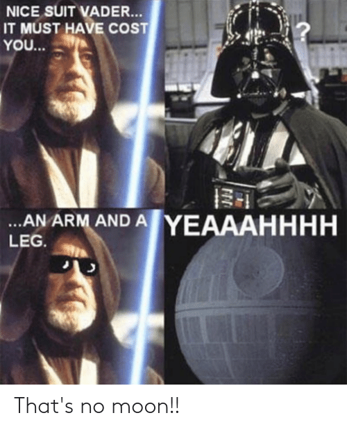 Thats No Moon: NICE SUIT VADER...  IT MUST HAVE COST  YO...  .AN ARM AND A YEAAAHHHH  LEG. That's no moon!!