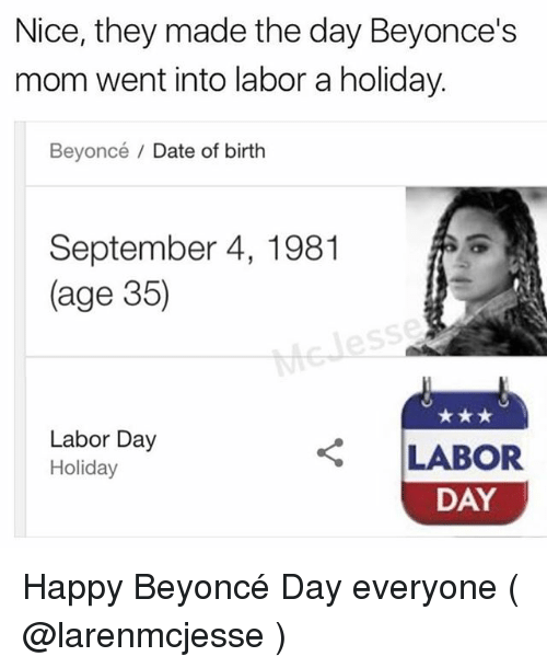 Labor Day: Nice, they made the day Beyonce's  mom went into labor a holiday.  Beyoncé / Date of birth  September 4, 1981  (age 35)  Labor Day  Holiday  LABOR  DAY Happy Beyoncé Day everyone ( @larenmcjesse )