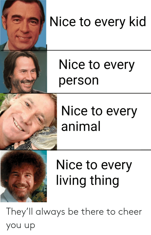 To Cheer You Up: Nice to every kid  Nice to every  person  Nice to every  animal  Nice to every  living thing They'll always be there to cheer you up