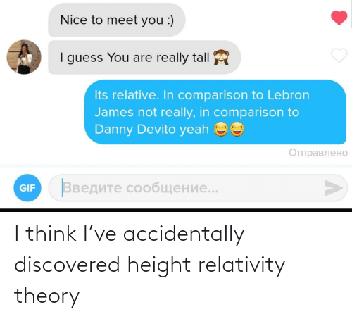 Danny Devito: Nice to meet you :)  I guess You are really tall  Its relative. In comparison to Lebron  James not really, in comparison to  Danny Devito yeah ee  Отправлено  Введите сообщение..  GIF I think I've accidentally discovered height relativity theory