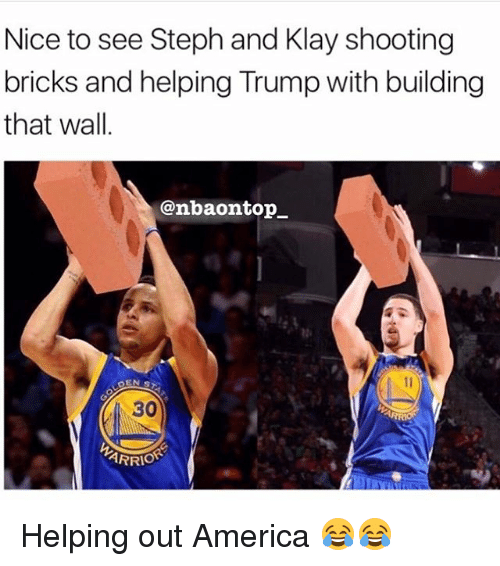 Nba, Top, and Walle: Nice to see Steph and Klay shooting  bricks and helping Trump with building  that wall.  @nbaon top  ARRIO Helping out America 😂😂
