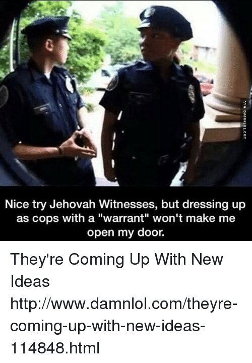 "Memes, Http, and Nice: Nice try Jehovah Witnesses, but dressing up  as cops with a ""warrant"" won't make me  open my door. They're Coming Up With New Ideas http://www.damnlol.com/theyre-coming-up-with-new-ideas-114848.html"
