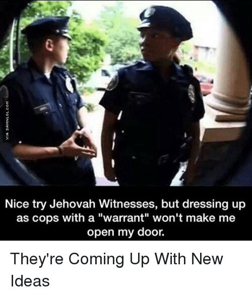 "Memes, Nice, and 🤖: Nice try Jehovah Witnesses, but dressing up  as cops with a warrant"" won't make me  open my door. They're Coming Up With New Ideas"