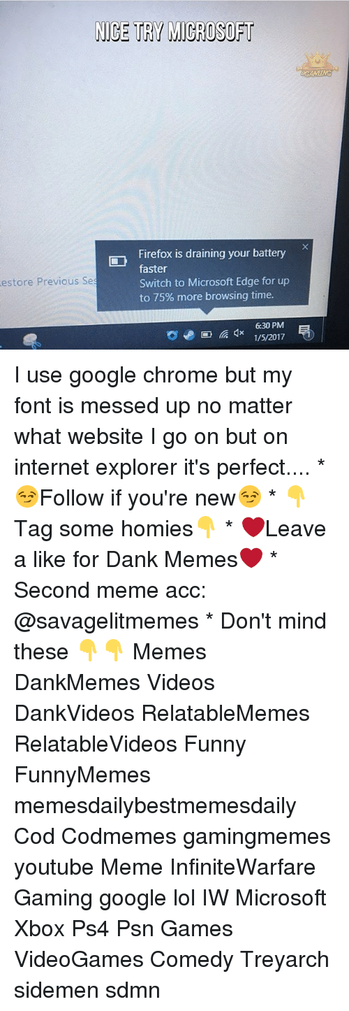 Chrome, Memes, and Microsoft: NICE TRY MICROSOFT  Firefox is draining your battery  faster  Switch to Microsoft Edge for up  estore Previous Ses  to 75% more browsing time.  630 PM  1/5/2017 I use google chrome but my font is messed up no matter what website I go on but on internet explorer it's perfect.... * 😏Follow if you're new😏 * 👇Tag some homies👇 * ❤Leave a like for Dank Memes❤ * Second meme acc: @savagelitmemes * Don't mind these 👇👇 Memes DankMemes Videos DankVideos RelatableMemes RelatableVideos Funny FunnyMemes memesdailybestmemesdaily Cod Codmemes gamingmemes youtube Meme InfiniteWarfare Gaming google lol IW Microsoft Xbox Ps4 Psn Games VideoGames Comedy Treyarch sidemen sdmn