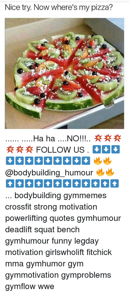 Ha Ha No: Nice try. Now where's my pizza? ...... .....Ha ha ....NO!!!.. 💥💥💥💥💥💥 FOLLOW US . ⬇️⬇️⬇️⬇️⬇️⬇️⬇️⬇️⬇️⬇️⬇️⬇️ 🔥🔥@bodybuilding_humour 🔥🔥 ⬆️⬆️⬆️⬆️⬆️⬆️⬆️⬆️⬆️⬆️⬆️⬆️ ... bodybuilding gymmemes crossfit strong motivation powerlifting quotes gymhumour deadlift squat bench gymhumour funny legday motivation girlswholift fitchick mma gymhumor gym gymmotivation gymproblems gymflow wwe
