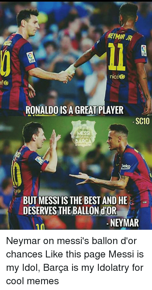 Cool Meme: niceO  RONALDO ISAGREATIPLAYER  SC10  BUT MESSIIS THE BEST AND HE  DESERVESTHEBALLON NEYMAR Neymar on messi's ballon d'or chances Like this page Messi is my Idol, Barça is my Idolatry for cool memes