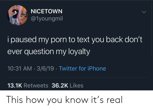 loyalty: NICETOWN  @1youngmil  i paused my porn to text you back don't  ever question my loyalty  10:31 AM 3/6/19 Twitter for iPhone  13.1K Retweets 36.2K Likes This how you know it's real
