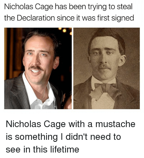 caging: Nicholas Cage has been trying to steal  the Declaration since it was first signed Nicholas Cage with a mustache is something I didn't need to see in this lifetime