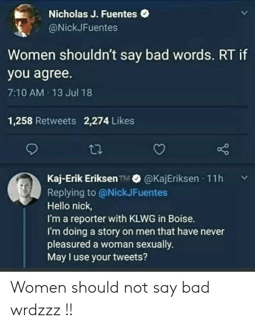 Nicholas: Nicholas J. Fuentes  @NickJFuentes  Women shouldn't say bad words. RT if  you agree.  7:10 AM 13 Jul 18  1,258 Retweets 2,274 Likes  Kaj-Erik Eriksen TM@KajEriksen  11h  Replying to @NickJFuentes  Hello nick,  I'm a reporter with KLWG in Boise.  I'm doing a story on men that have never  pleasured a woman sexually.  May I use your tweets? Women should not say bad wrdzzz !!