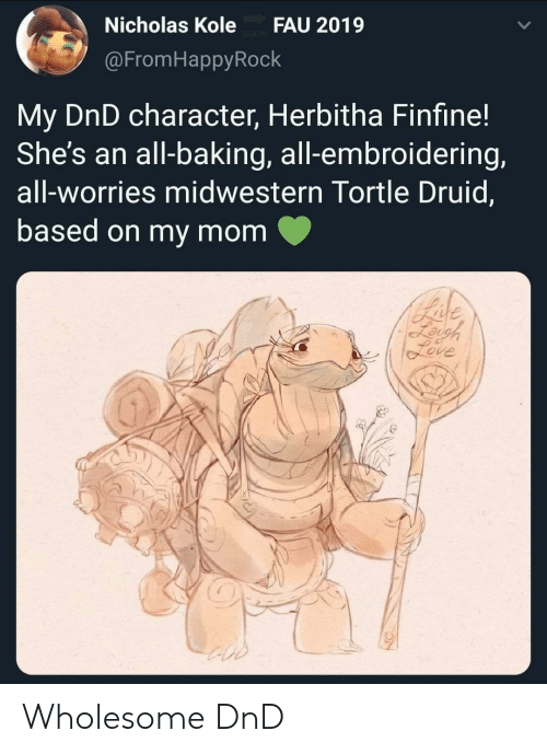 Nicholas: Nicholas Kole  FAU 2019  @FromHappyRock  My DnD character, Herbitha Finfine!  She's an all-baking, all-embroidering,  all-worries midwestern Tortle Druid,  based on my mom  Bade  Leigh  feve Wholesome DnD