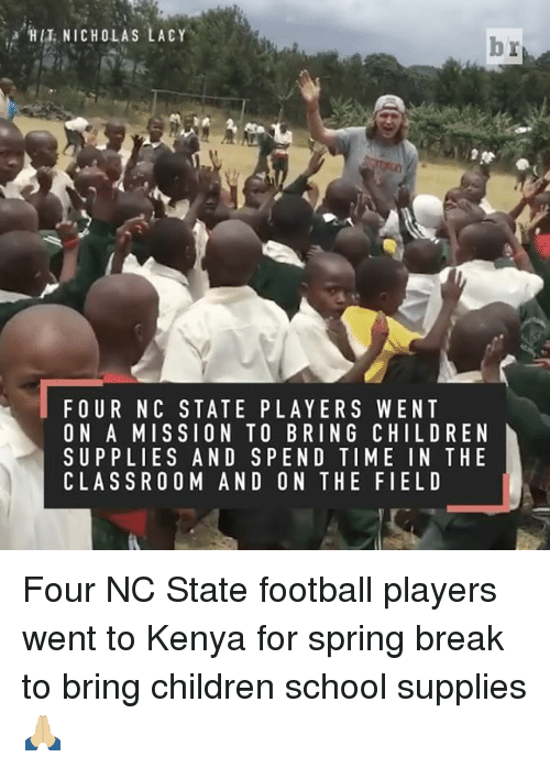Children, Football, and School: NICHOLAS LACY  br  FOUR NC STATE PLAYERS WENT  ON A MISSION TO BRING CHILD REN  SUPPLIES AND SPEND TIME IN THE  CLASSROOM AND ON THE FIELD Four NC State football players went to Kenya for spring break to bring children school supplies 🙏🏼