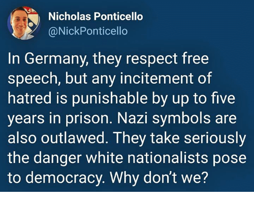 Respect, Prison, and Free: Nicholas Ponticello  @NickPonticello  In Germany, they respect free  speech, but any incitement of  hatred is punishable by up to five  years in prison. Nazi symbols are  also outlawed. They take seriously  the danger white nationalists pose  to democracy. Why dont we?