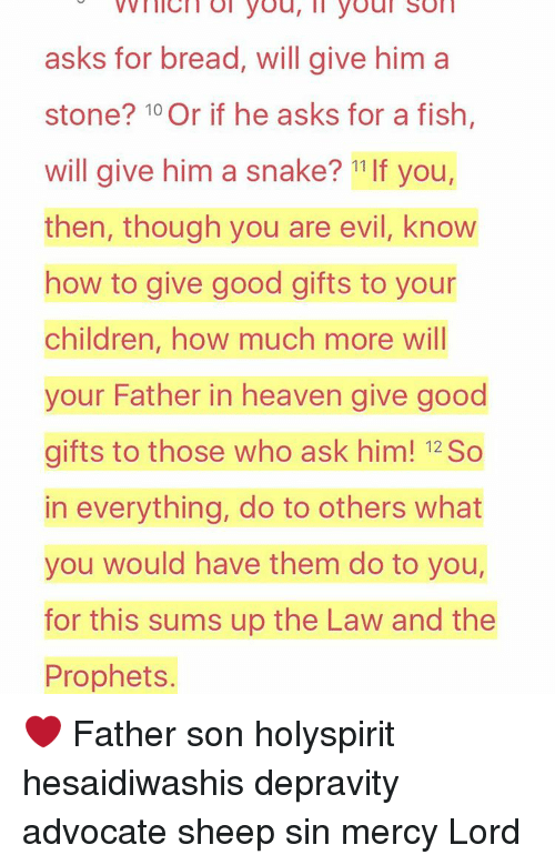 Memes, Snake, and Snakes: nici Ol you, ll youl Son  asks for bread, will give him a  stone? 10 Or if he asks for a fish,  will give him a snake? 11 If you,  then, though you are evil, know  how to give good gifts to your  children, how much more will  your Father in heaven give good  gifts to those who ask him! 12So  in everything, do to others what  you would have them do to you,  for this sums up the Law and the  Prophets. ❤ Father son holyspirit hesaidiwashis depravity advocate sheep sin mercy Lord