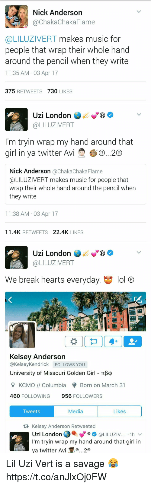 golden girls: Nick Anderson  @Chaka ChakaFlame  @LILUZIVERT makes music for  people that wrap their whole hand  around the pencil when they write  11:35 AM 03 Apr 17  375  RETWEETS  730  LIKES   Uzi London  COLILUZIVERT  I'm tryin wrap my hand around that  girl in ya twitter Avi  GD...20  Nick Anderson  achakaChaka Flame  @LILUZIVERT makes music for people that  wrap their whole hand around the pencil when  they write  11:38 AM 03 Apr 17  11.4K RETWEETS  22.4K  LIKES   Uzi London  GR  @LILUZIVERT  We break hearts everyday  t y lol  CRO  Kelsey Anderson  @Kelsey Kendrick FOLLOWS YOU  University of Missouri Golden Girl TTB  9 KCMO Columbia Born on March 31  460  FOLLOWING  956  FOLLOWERS  Media  Likes  Tweets  tR Kelsey Anderson Retweeted  Uzi London  @LILUZIV  1h  I'm tryin wrap my hand around that girl in  ya twitter Avi ..2 Lil Uzi Vert is a savage 😂 https://t.co/anJlxOj0FW