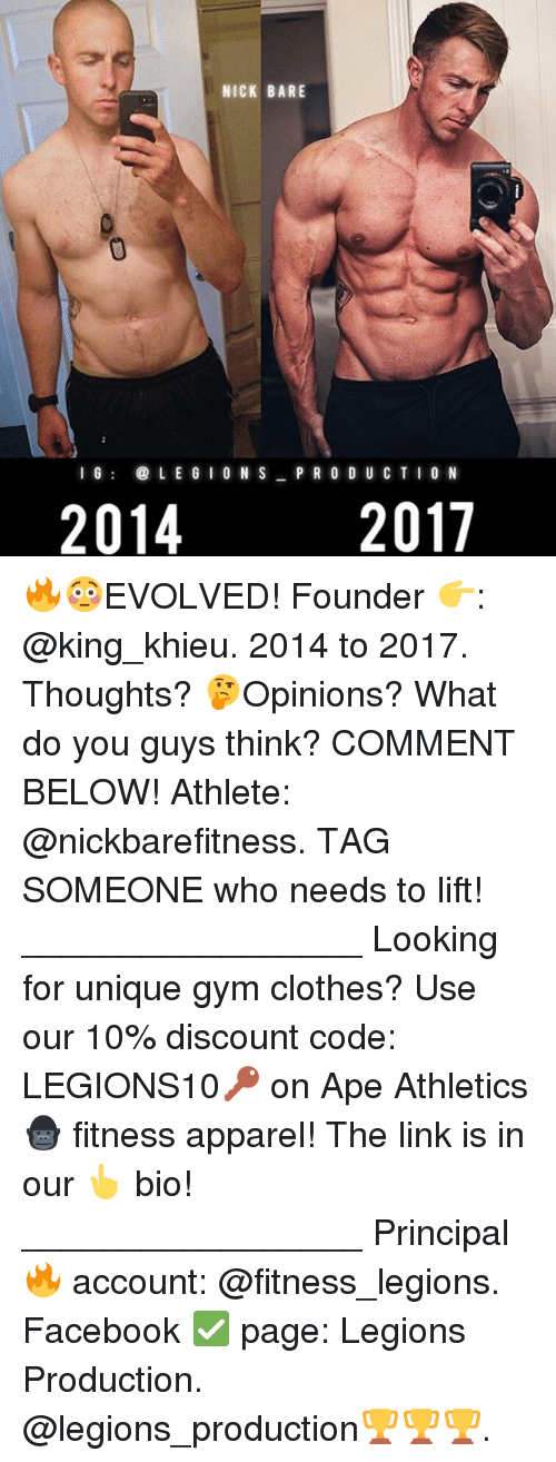 Clothes, Facebook, and Gym: NICK BARE  l G  LEGI  ON S  PRODUCTION  2017  2014 🔥😳EVOLVED! Founder 👉: @king_khieu. 2014 to 2017. Thoughts? 🤔Opinions? What do you guys think? COMMENT BELOW! Athlete: @nickbarefitness. TAG SOMEONE who needs to lift! _________________ Looking for unique gym clothes? Use our 10% discount code: LEGIONS10🔑 on Ape Athletics 🦍 fitness apparel! The link is in our 👆 bio! _________________ Principal 🔥 account: @fitness_legions. Facebook ✅ page: Legions Production. @legions_production🏆🏆🏆.