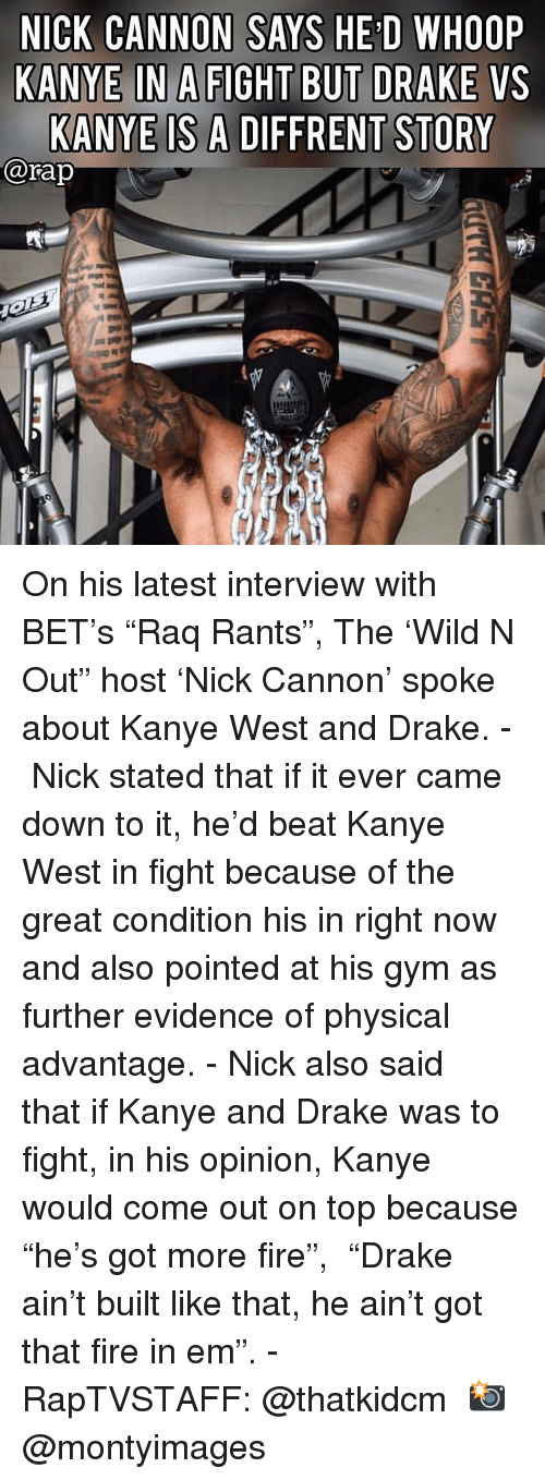 "whoop: NICK CANNON SAYS HE'D WHOOP  KANYE IN A FIGHT BUT DRAKE VS  KANYE IS A DIFFRENT STORY  @rap On his latest interview with BET's ""Raq Rants"", The 'Wild N Out"" host 'Nick Cannon' spoke about Kanye West and Drake.⁣ -⁣ Nick stated that if it ever came down to it, he'd beat Kanye West in fight because of the great condition his in right now and also pointed at his gym as further evidence of physical advantage.⁣ -⁣ Nick also said that if Kanye and Drake was to fight, in his opinion, Kanye would come out on top because ""he's got more fire"",⁣ ⁣ ""Drake ain't built like that, he ain't got that fire in em"".⁣ -⁣ RapTVSTAFF: @thatkidcm⁣ 📸 @montyimages ⁣ ⁣ ⁣"