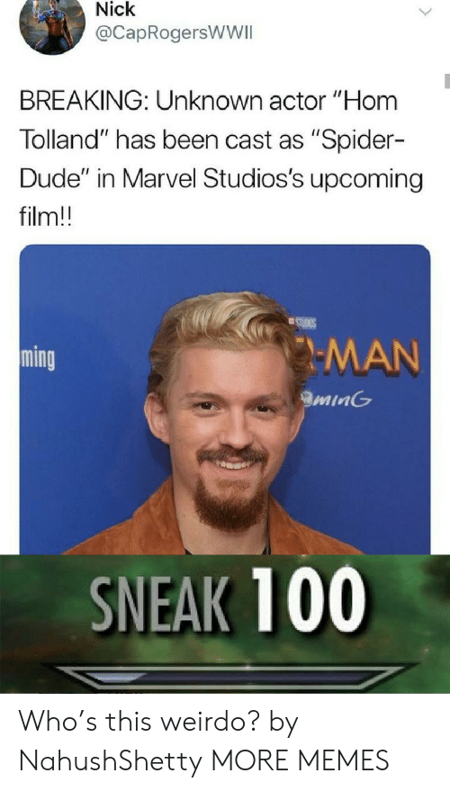 """ming: Nick  @CapRogersWWII  BREAKING: Unknown actor """"Hom  Tolland"""" has been cast as """"Spider-  Dude"""" in Marvel Studios's upcoming  film!!  STUIGS  MAN  ming  minG  SNEAK 100 Who's this weirdo? by NahushShetty MORE MEMES"""