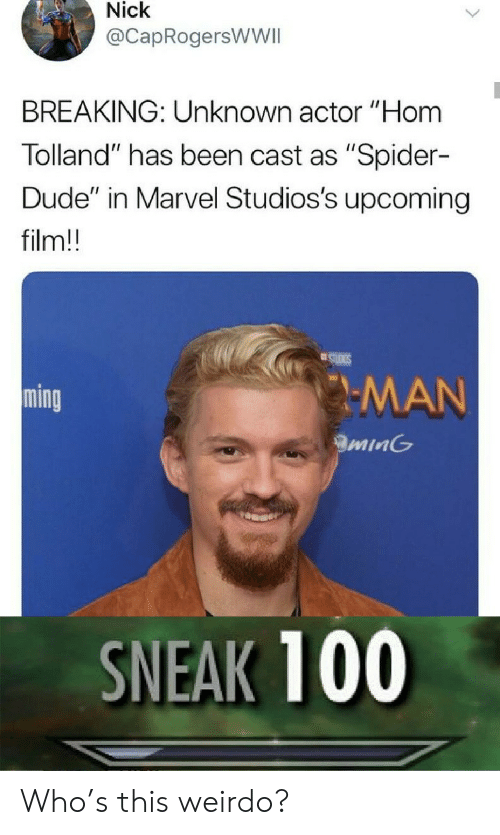 """ming: Nick  @CapRogersWWII  BREAKING: Unknown actor """"Hom  Tolland"""" has been cast as """"Spider-  Dude"""" in Marvel Studios's upcoming  film!!  STUIGS  MAN  ming  minG  SNEAK 100 Who's this weirdo?"""