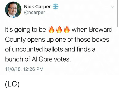 Al Gore: Nick Carper (  @ncarper  It's going to be when Broward  County opens up one of those boxes  of uncounted ballots and finds a  bunch of Al Gore votes.  11/8/18, 12:26 PM (LC)