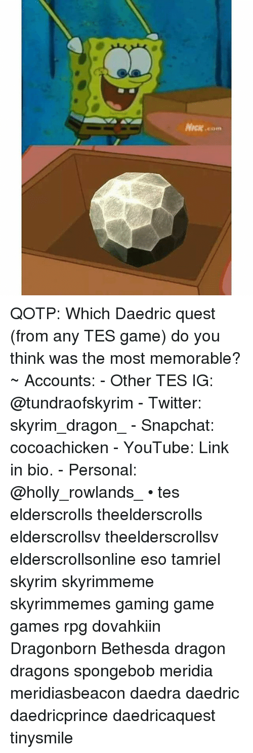 Skyrim, Snapchat, and SpongeBob: Nick.com QOTP: Which Daedric quest (from any TES game) do you think was the most memorable? ~ Accounts: - Other TES IG: @tundraofskyrim - Twitter: skyrim_dragon_ - Snapchat: cocoachicken - YouTube: Link in bio. - Personal: @holly_rowlands_ • tes elderscrolls theelderscrolls elderscrollsv theelderscrollsv elderscrollsonline eso tamriel skyrim skyrimmeme skyrimmemes gaming game games rpg dovahkiin Dragonborn Bethesda dragon dragons spongebob meridia meridiasbeacon daedra daedric daedricprince daedricaquest tinysmile