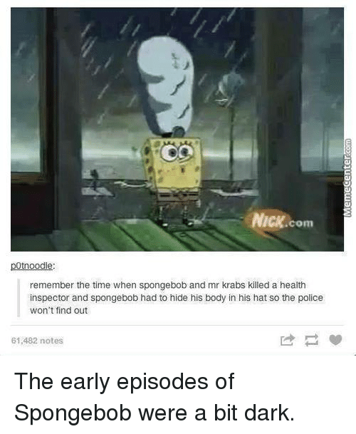 Memes, Mr. Krabs, and Nick: NICK.  .com  tnoodle  remember the time when spongebob and mr krabs killed a health  inspector and spongebob had to hide his body in his hat so the police  won't find out  61,482 notes The early episodes of Spongebob were a bit dark.