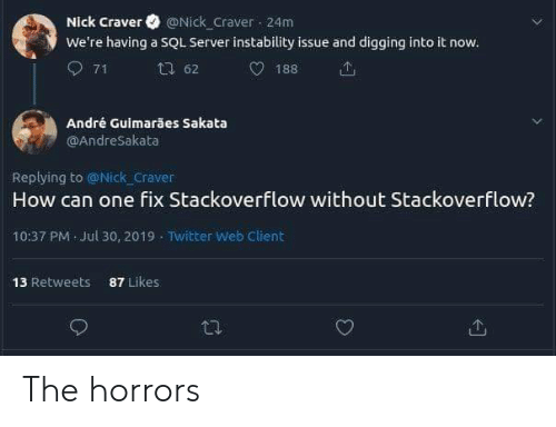 Andre: Nick Craver @Nick Craver 24m  We're having a SQL Server instability issue and digging into it now.  71  62  188  André Guimarães Sakata  OAndreSakata  Replying to @Nick craver  How can one fix Stackoverflow without Stackoverflow?  10:37 PM Jul 30, 2019 Twitter Web Client  87 Likes  13 Retweets The horrors