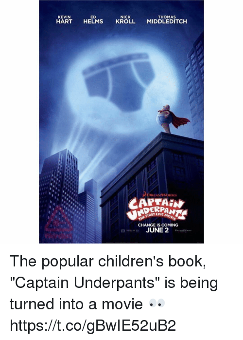 "Kevin Hart, Book, and Movie: NICK  ED  THOMAS  KEVIN  HART  HELMS  KROLL  MIDDLEDITCH  DREAM  CAPTAIN  FERSTEA  Movie  THE CHANGE IS COMING  JUNE 2 The popular children's book, ""Captain Underpants"" is being turned into a movie 👀 https://t.co/gBwIE52uB2"