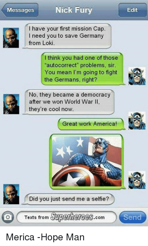 """Texts From Superheros: Nick Fury  Messages  Edit  have your first mission Cap.  I need you to save Germany  from Loki.  think you had one of those  """"autocorrect"""" problems, sir.  You mean I'm going to fight  the Germans, right?  No, they became a democracy  after we won World War II,  they're cool now  Great work America!  Did you just send me a selfie?  Texts from  Superheroes  Send  Com Merica -Hope Man"""