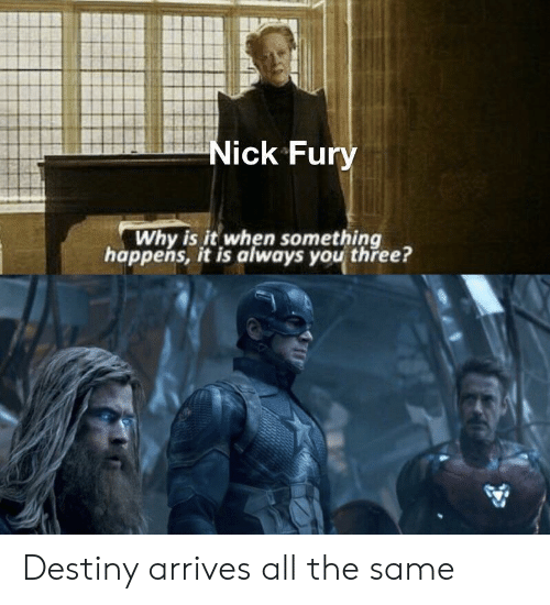 fury: Nick Fury  Why is it when something  happens, it is always you three? Destiny arrives all the same