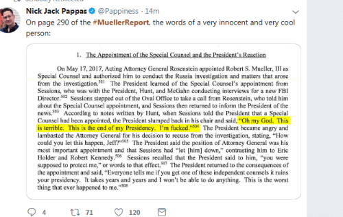 "slumped: Nick Jack Pappas & @Pappiness 14m  On page 290 of the #MuellerReport, the words of a very innocent and very cool  person:  On May 17, 2017, Acting Attorncy General Rosenstein appointed Robert S. Mueller, III as  Special Counsel and authorized him to conduct the Russia investigation and matters that arose  from the investigation.501The President learned of the Special Counsel's appointment from  Scssions, who was with the President, Hunt, and McGahn conducting interviews for a new FBI  Director.02 Sessions stepped out of the Oval Office to take a call from Rosenstein, who told him  about the Special Counsel appointment, and Sessions then returned to inform the President of the  news.503 According to notes written by Hunt, when Sessions told the President that a Special  Counsel had been appointed, the President slumped back in his chair and said, ""Oh my God. This  is terrible. This is the end of my Presidency. I'm fucked.""504 The President became angry and  lambasted the Attorney General for his decision to recuse from the investigation, stating, ""How  could you let this happen, Jeff?""S05 The President said the position of Attorney General was his  most important appointment and that Sessions had ""let [him] down,"" contrasting him to Eric  Holder and Robert Kennedy.506 Sessions recalled that the President said to him, ""you were  supposed to protect me,"" or words to that effect.507 The President returned to the consequences of  the appointment and said, ""Everyone tells me if you get one of these independent counsels it ruins  your presidency. It takes years and years and I won't be able to do anything. This is the worst  thing that ever happened to me.""508  94tl 7120"