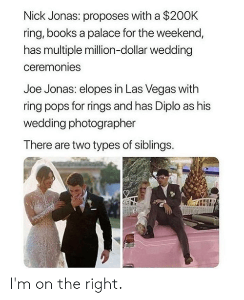 jonas: Nick Jonas: proposes with a $200K  ring, books a palace for the weekend,  has multiple million-dollar wedding  ceremonies  Joe Jonas: elopes in Las Vegas with  ring pops for rings and has Diplo as his  wedding photographer  There are two types of siblings. I'm on the right.