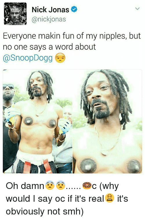 Memes, Snoop, and Snoop Dogg: Nick Jonas  R Canick jonas  Everyone makin fun of my nipples, but  no one says a word about  @Snoop Dogg Oh damn😨😨......🍩c (why would I say oc if it's real😩 it's obviously not smh)
