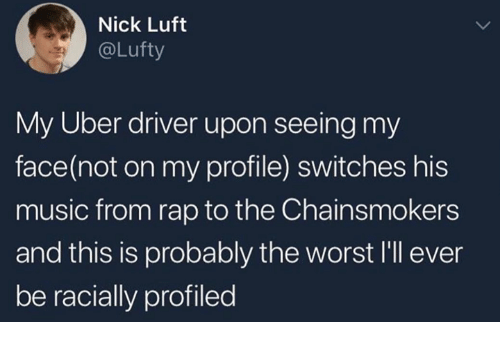 Music, Rap, and The Worst: Nick Luft  @Lufty  My Uber driver upon seeing my  face(not on my profile) switches his  music from rap to the Chainsmokers  and this is probably the worst I'll ever  be racially profiled