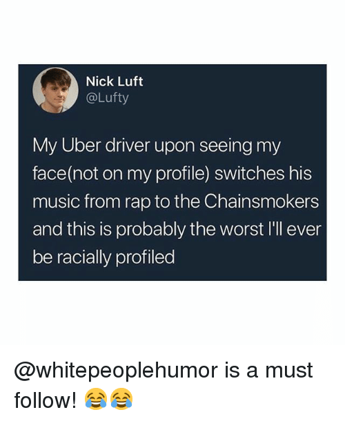 Memes, Music, and Rap: Nick Luft  @Lufty  My Uber driver upon seeing my  face(not on my profile) switches his  music from rap to the Chainsmokers  and this is probably the worst I'll ever  be racially profiled @whitepeoplehumor is a must follow! 😂😂