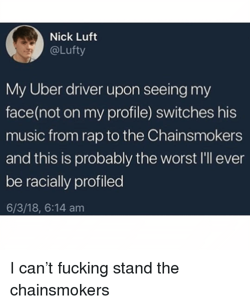 Fucking, Music, and Rap: Nick Luft  @Lufty  My Uber driver upon seeing my  face(not on my profile) switches his  music from rap to the Chainsmokers  and this is probably the worst I'll ever  be racially profiled  6/3/18, 6:14 am I can't fucking stand the chainsmokers