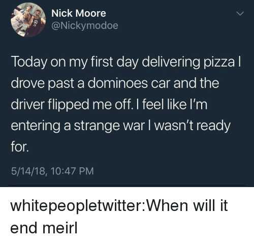 Dominoes: Nick Moore  9@Nickymodoe  Today on my first day delivering pizzal  drove past a dominoes car and the  driver flipped me off.I feel like I'm  entering a strange war I wasn't ready  for.  5/14/18, 10:47 PM whitepeopletwitter:When will it end meirl