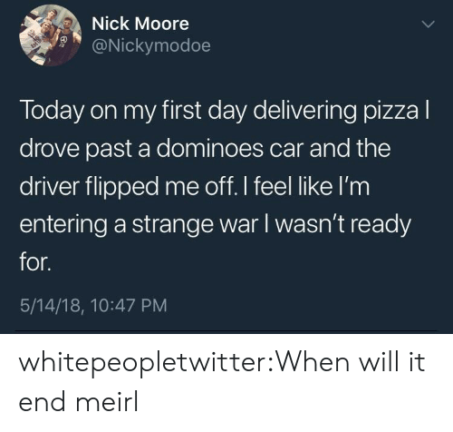 Dominoes: Nick Moore  9@Nickymodoe  Today on my first day delivering pizzal  drove past a dominoes car and the  driver flipped me off. I feel like l'm  entering a strange war I wasn't ready  for.  5/14/18, 10:47 PM whitepeopletwitter:When will it end meirl
