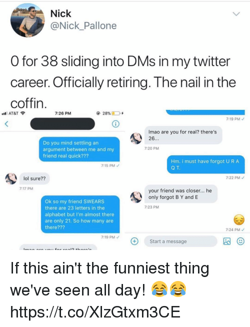 Funny, Lol, and Twitter: Nick  @Nick Pallone  O for 38 sliding into DMs in my twitter  career. Officially retiring. T he nail in the  coffin  AT&T令  7:26 PM  7:19 PMノ  Imao are you for real? there's  26  Do you mind settling an  argument between me and my  friend real quick???  7:20 PM  Hm. i must have forgot U RA  Q T.  7:15 PMノ  lol sure?1  7:22 PM  7:17 PM  your friend was closer... he  only forgot B Y and E  Ok so my friend SWEARS  there are 23 letters in the  alphabet but I'm almost there  are only 21. So how many are  there???  7:23 PM  7:24 PM  7:19 PM  Start a message  囚( If this ain't the funniest thing we've seen all day! 😂😂 https://t.co/XlzGtxm3CE