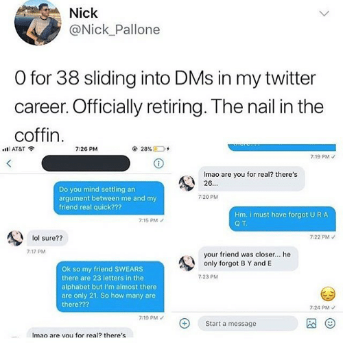 Lol, Memes, and Twitter: Nick  @Nick Pallone  O for 38 sliding into DMs in my twitter  career. Officially retiring. The nail in the  coffin  .tEl AT&T  7:26 PM  7:19 PM  Imao are you for real? there's  26.  Do you mind settling an  argument between me and my  friend real quick???  7:20 PM  Hm. i must have forgot U R A  Q T  7:15 PM  7:22 PM  lol sure??  7.17 PM  your friend was closer.. he  only forgot B Y and E  Ok so my friend SWEARS  there are 23 letters in the  alphabet but I'm almost there  are only 21. So how many are  there???  7:23 PM  7:24 PM  7:19 PM  Start a message  Imao are vou for real? there's