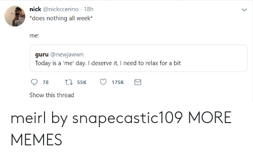Need To Relax: nick @nickccerino 18h  does nothing all week*  me  guru @newjawwn  Today is a 'me' day. I deserve it, I need to relax for a bit  Show this thread meirl by snapecastic109 MORE MEMES